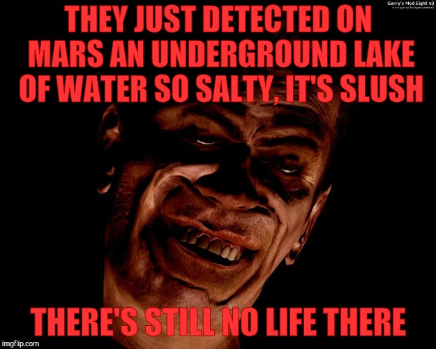 Half-Life's G-Man, from the Creepy Gallery of VagabondSoufflé  | THEY JUST DETECTED ON MARS AN UNDERGROUND LAKE OF WATER SO SALTY, IT'S SLUSH THERE'S STILL NO LIFE THERE | image tagged in half-life's g-man,from the creepy gallery of vagabondsouffl | made w/ Imgflip meme maker