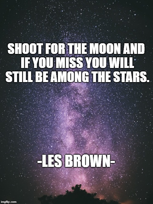 Aim High | SHOOT FOR THE MOON AND IF YOU MISS YOU WILL STILL BE AMONG THE STARS. -LES BROWN- | image tagged in milky way,aim high,inspirational quotes,motivation,enlightenment,success | made w/ Imgflip meme maker
