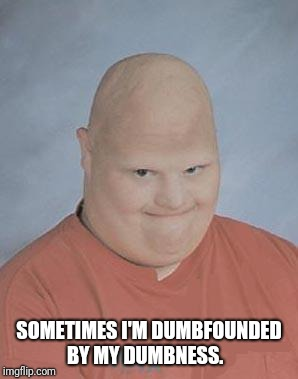 Dumb Baldo | SOMETIMES I'M DUMBFOUNDED BY MY DUMBNESS. | image tagged in dumb baldo | made w/ Imgflip meme maker