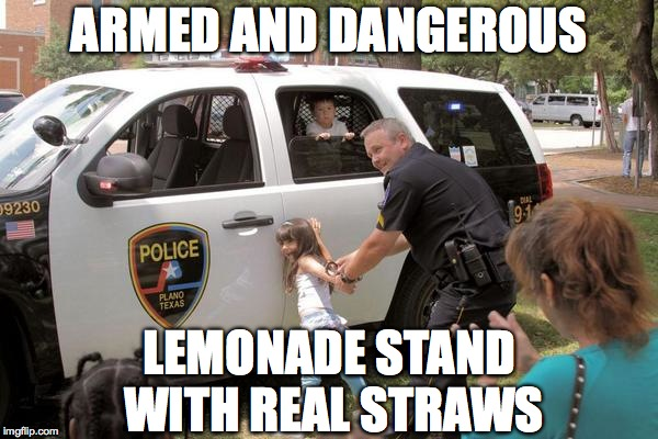 ARMED AND DANGEROUS LEMONADE STAND WITH REAL STRAWS | image tagged in cops arrest little girl fuck the police! | made w/ Imgflip meme maker