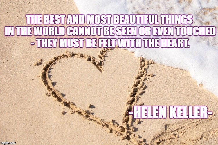 Feel with the Heart | THE BEST AND MOST BEAUTIFUL THINGS IN THE WORLD CANNOT BE SEEN OR EVEN TOUCHED - THEY MUST BE FELT WITH THE HEART. -HELEN KELLER- | image tagged in ocean love,inspirational quote,life,uplifting,enlightenment,beauty | made w/ Imgflip meme maker