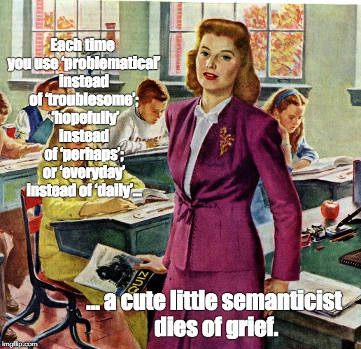 1940s schoolteacher | Each time you use 'problematical' instead of 'troublesome';  'hopefully' instead of 'perhaps'; or 'everyday' instead of 'daily'… … a cute li | image tagged in 1940s schoolteacher | made w/ Imgflip meme maker