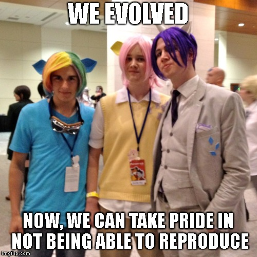 WE EVOLVED NOW, WE CAN TAKE PRIDE IN NOT BEING ABLE TO REPRODUCE | made w/ Imgflip meme maker