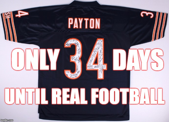 ONLY DAYS UNTIL REAL FOOTBALL | image tagged in 34 days,walter payton,bears,chicago bears,your team sucks | made w/ Imgflip meme maker