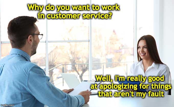Why do you want to work in customer service? Well, I'm really good at apologizing for things that aren't my fault | image tagged in job interview,customer service | made w/ Imgflip meme maker