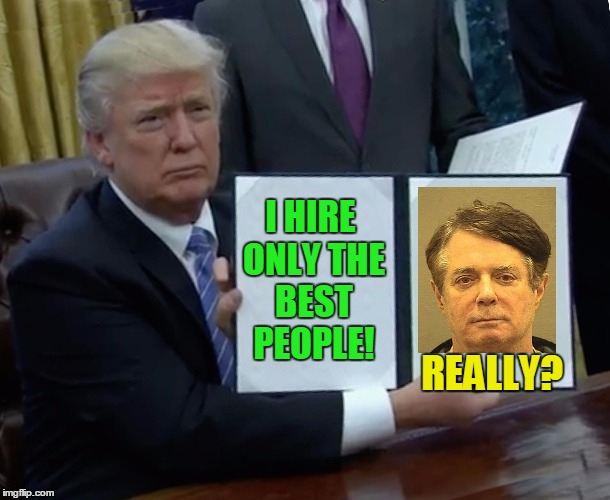 You want to clarify that? | I HIRE ONLY THE BEST PEOPLE! REALLY? | image tagged in memes,trump bill signing,paul manafort,trump russia collusion | made w/ Imgflip meme maker