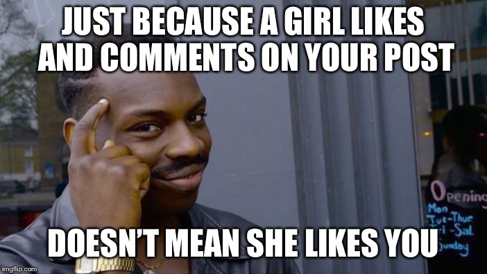 Roll Safe Think About It Meme | JUST BECAUSE A GIRL LIKES AND COMMENTS ON YOUR POST DOESN'T MEAN SHE LIKES YOU | image tagged in memes,roll safe think about it | made w/ Imgflip meme maker