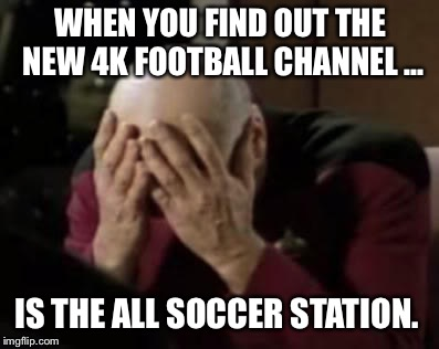 4k agony | WHEN YOU FIND OUT THE NEW 4K FOOTBALL CHANNEL ... IS THE ALL SOCCER STATION. | image tagged in 4k agony | made w/ Imgflip meme maker