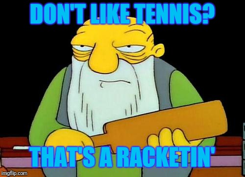 That's a racketin' | DON'T LIKE TENNIS? THAT'S A RACKETIN' | image tagged in memes,that's a paddlin',tennis | made w/ Imgflip meme maker
