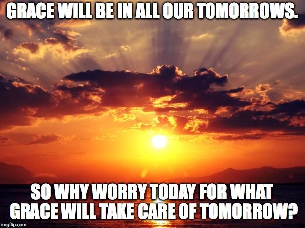 Sunset | GRACE WILL BE IN ALL OUR TOMORROWS. SO WHY WORRY TODAY FOR WHAT GRACE WILL TAKE CARE OF TOMORROW? | image tagged in sunset | made w/ Imgflip meme maker