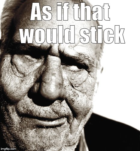 Skeptical old man | As if that would stick | image tagged in skeptical old man | made w/ Imgflip meme maker
