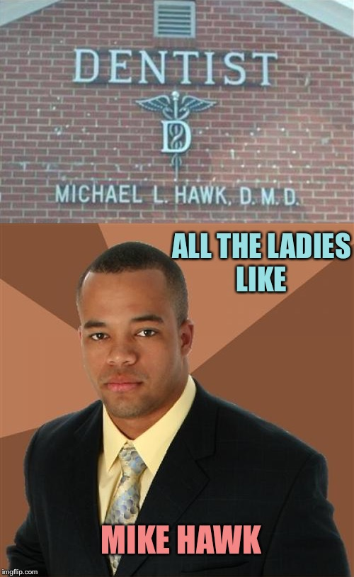 Satisfaction guaranteed. | ALL THE LADIES LIKE MIKE HAWK | image tagged in successful black man,dentist,memes,funny | made w/ Imgflip meme maker