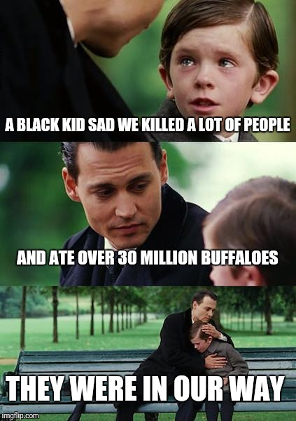 Finding Neverland Meme | A BLACK KID SAD WE KILLED A LOT OF PEOPLE AND ATE OVER 30 MILLION BUFFALOES THEY WERE IN OUR WAY | image tagged in memes,finding neverland | made w/ Imgflip meme maker