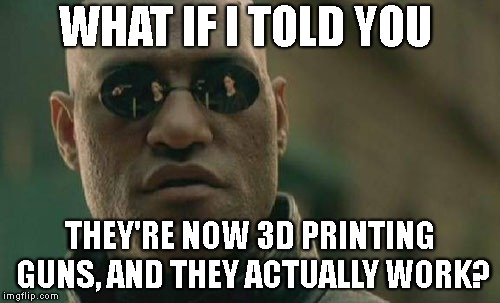 Matrix Morpheus Meme | WHAT IF I TOLD YOU THEY'RE NOW 3D PRINTING GUNS, AND THEY ACTUALLY WORK? | image tagged in memes,matrix morpheus | made w/ Imgflip meme maker