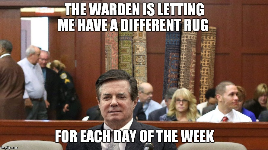Just Say No To Rugs | THE WARDEN IS LETTING ME HAVE A DIFFERENT RUG FOR EACH DAY OF THE WEEK | image tagged in paul manafort,russia investigation | made w/ Imgflip meme maker
