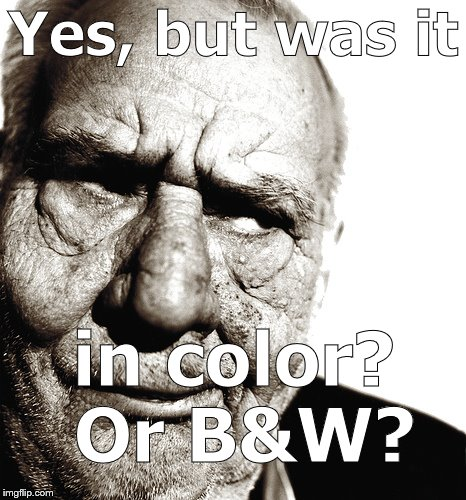 Skeptical old man | Yes, but was it in color? Or B&W? | image tagged in skeptical old man | made w/ Imgflip meme maker