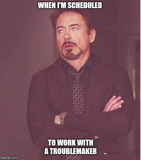 Face You Make Robert Downey Jr Meme | WHEN I'M SCHEDULED TO WORK WITH A TROUBLEMAKER | image tagged in memes,face you make robert downey jr | made w/ Imgflip meme maker