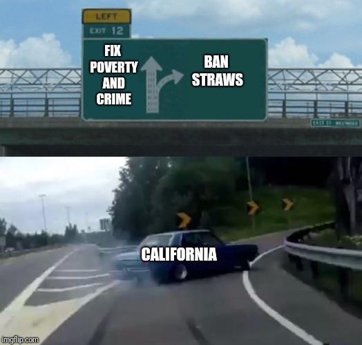 Left Exit 12 Off Ramp Meme | FIX POVERTY AND CRIME BAN STRAWS CALIFORNIA | image tagged in memes,left exit 12 off ramp | made w/ Imgflip meme maker