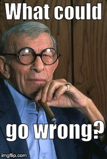 George Burns standup. | What could go wrong? | image tagged in george burns standup | made w/ Imgflip meme maker