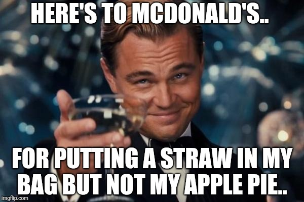 Leonardo Dicaprio Cheers Meme | HERE'S TO MCDONALD'S.. FOR PUTTING A STRAW IN MY BAG BUT NOT MY APPLE PIE.. | image tagged in memes,leonardo dicaprio cheers | made w/ Imgflip meme maker