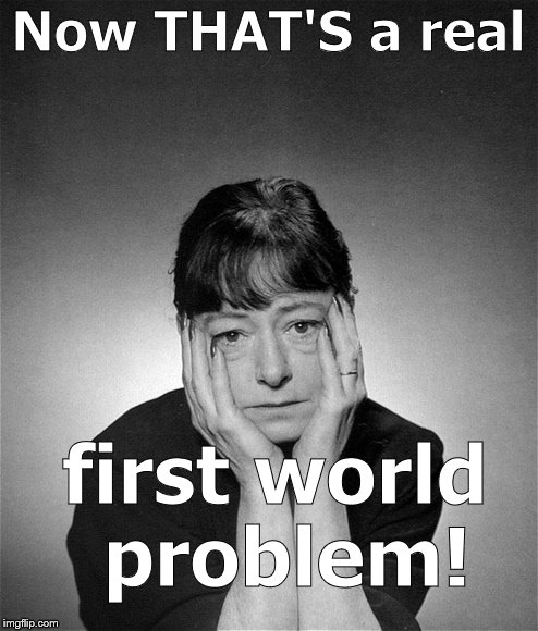 Dorothy Parker | Now THAT'S a real first world problem! | image tagged in dorothy parker | made w/ Imgflip meme maker