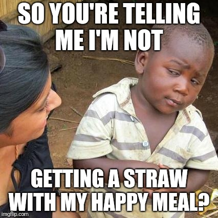 Third World Skeptical Kid Meme | SO YOU'RE TELLING ME I'M NOT GETTING A STRAW WITH MY HAPPY MEAL? | image tagged in memes,third world skeptical kid | made w/ Imgflip meme maker