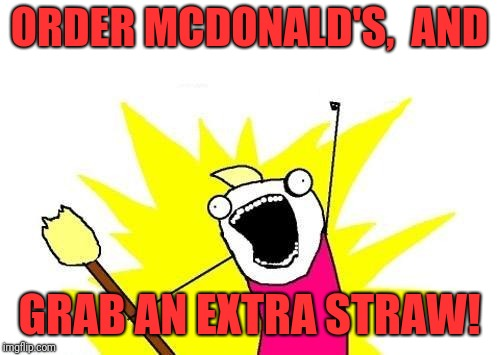 X All The Y Meme | ORDER MCDONALD'S,  AND GRAB AN EXTRA STRAW! | image tagged in memes,x all the y | made w/ Imgflip meme maker