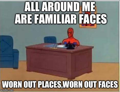 Spiderman Computer Desk Meme | ALL AROUND ME ARE FAMILIAR FACES WORN OUT PLACES,WORN OUT FACES | image tagged in memes,spiderman computer desk,spiderman | made w/ Imgflip meme maker