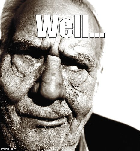 Skeptical old man | Well... | image tagged in skeptical old man | made w/ Imgflip meme maker