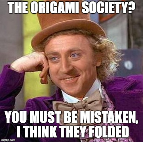 Creepy Condescending Wonka Meme | THE ORIGAMI SOCIETY? YOU MUST BE MISTAKEN, I THINK THEY FOLDED | image tagged in memes,creepy condescending wonka | made w/ Imgflip meme maker