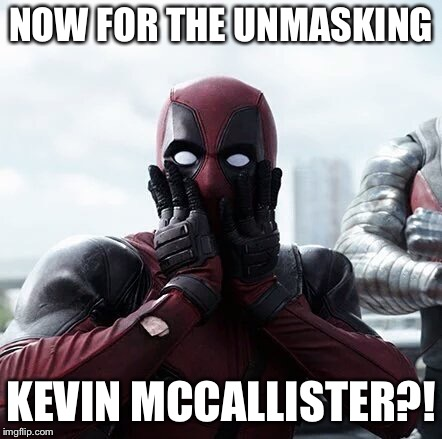 Deadpool Surprised Meme | NOW FOR THE UNMASKING KEVIN MCCALLISTER?! | image tagged in memes,deadpool surprised | made w/ Imgflip meme maker