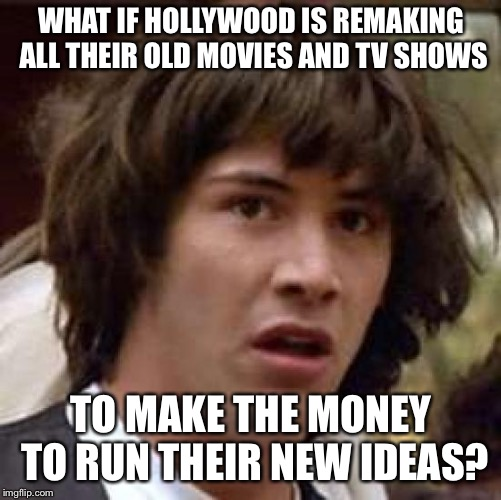 Conspiracy Keanu Meme | WHAT IF HOLLYWOOD IS REMAKING ALL THEIR OLD MOVIES AND TV SHOWS TO MAKE THE MONEY TO RUN THEIR NEW IDEAS? | image tagged in memes,conspiracy keanu | made w/ Imgflip meme maker
