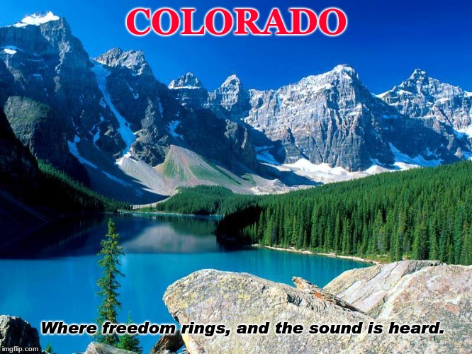 The Great State of Colorado | COLORADO Where freedom rings, and the sound is heard. | image tagged in mountain,state,beauty,freedom,colorado,nature | made w/ Imgflip meme maker