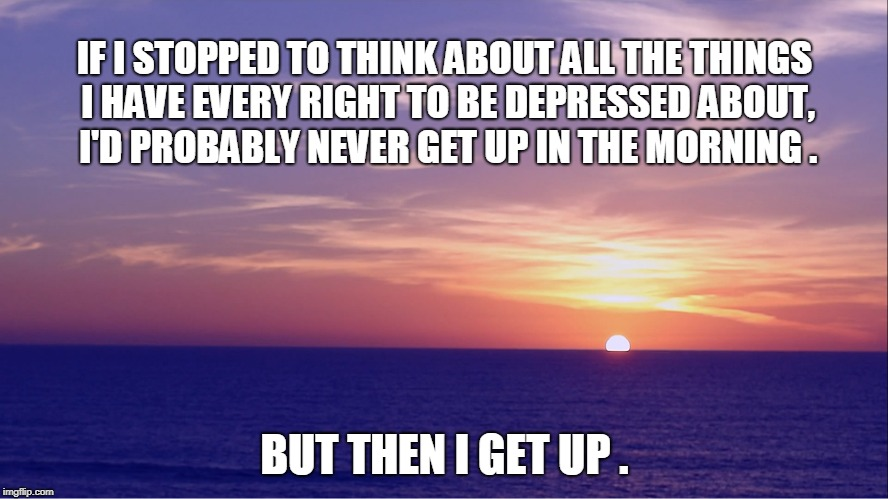 IF I STOPPED TO THINK ABOUT ALL THE THINGS I HAVE EVERY RIGHT TO BE DEPRESSED ABOUT, I'D PROBABLY NEVER GET UP IN THE MORNING . BUT THEN I G | image tagged in depression | made w/ Imgflip meme maker