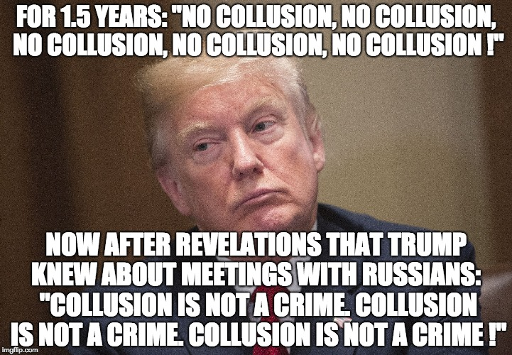 "FOR 1.5 YEARS: ""NO COLLUSION, NO COLLUSION, NO COLLUSION, NO COLLUSION, NO COLLUSION !"" NOW AFTER REVELATIONS THAT TRUMP KNEW ABOUT MEETINGS 