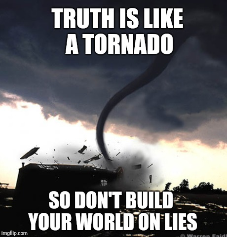 Truth and Lies | TRUTH IS LIKE A TORNADO SO DON'T BUILD YOUR WORLD ON LIES | image tagged in lies,truth,deception,cheating,users | made w/ Imgflip meme maker