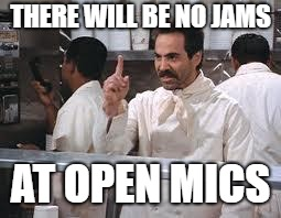 soup nazi | THERE WILL BE NO JAMS AT OPEN MICS | image tagged in soup nazi | made w/ Imgflip meme maker