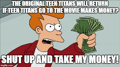 Shut Up And Take My Money Fry Meme | THE ORIGINAL TEEN TITANS WILL RETURN IF TEEN TITANS GO TO THE MOVIE MAKES MONEY? SHUT UP AND TAKE MY MONEY! | image tagged in memes,shut up and take my money fry | made w/ Imgflip meme maker