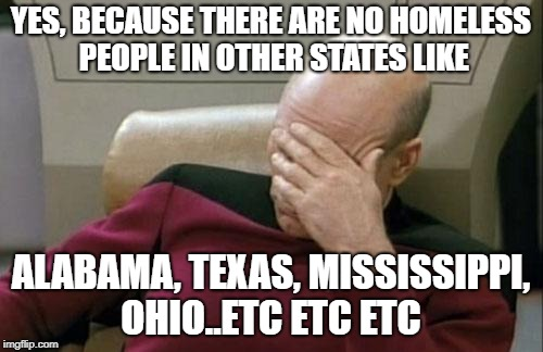 Captain Picard Facepalm Meme | YES, BECAUSE THERE ARE NO HOMELESS PEOPLE IN OTHER STATES LIKE ALABAMA, TEXAS, MISSISSIPPI, OHIO..ETC ETC ETC | image tagged in memes,captain picard facepalm | made w/ Imgflip meme maker
