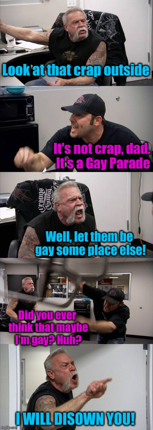 Live and let live! | Look at that crap outside It's not crap, dad. It's a Gay Parade Well, let them be gay some place else! Did you ever think that maybe I'm gay | image tagged in memes,american chopper argument | made w/ Imgflip meme maker