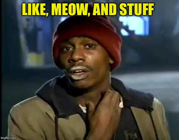 Y'all Got Any More Of That Meme | LIKE, MEOW, AND STUFF | image tagged in memes,y'all got any more of that | made w/ Imgflip meme maker