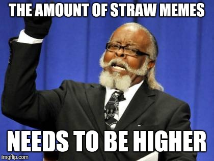 Too Damn High Meme | THE AMOUNT OF STRAW MEMES NEEDS TO BE HIGHER | image tagged in memes,too damn high | made w/ Imgflip meme maker