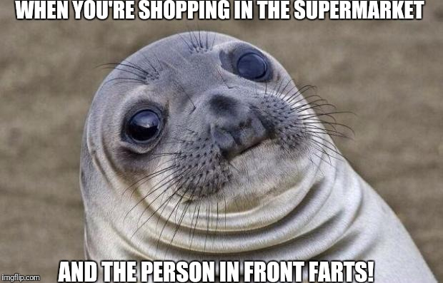 Shopping farts  | WHEN YOU'RE SHOPPING IN THE SUPERMARKET AND THE PERSON IN FRONT FARTS! | image tagged in memes,awkward moment sealion,shopping farts,walking diwn the supermarket aisle | made w/ Imgflip meme maker