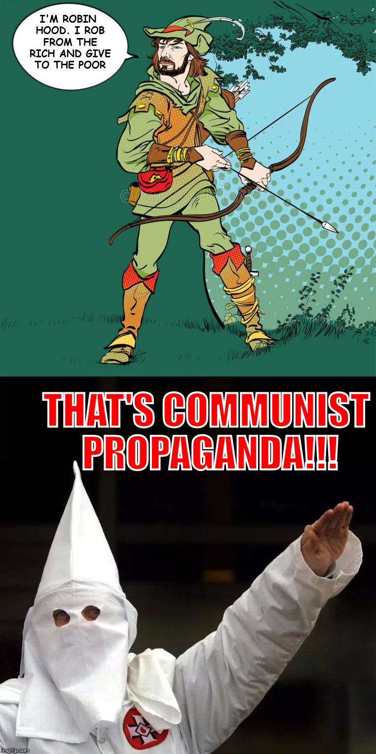 Or is it socialist propaganda. The nazi fascists of this country always mix them up | I'M ROBIN HOOD. I ROB FROM THE RICH AND GIVE TO THE POOR THAT'S COMMUNIST PROPAGANDA!!! | image tagged in communism,robin hood | made w/ Imgflip meme maker