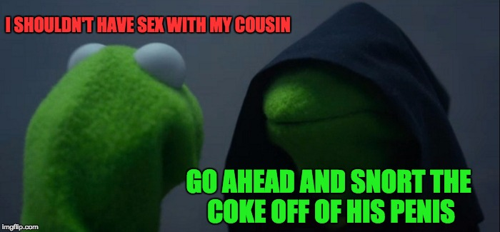 Evil Kermit Meme | I SHOULDN'T HAVE SEX WITH MY COUSIN GO AHEAD AND SNORT THE COKE OFF OF HIS P**IS | image tagged in memes,evil kermit | made w/ Imgflip meme maker