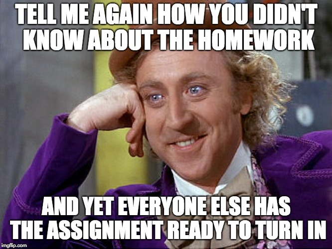 Big Willy Wonka Tell Me Again | TELL ME AGAIN HOW YOU DIDN'T KNOW ABOUT THE HOMEWORK AND YET EVERYONE ELSE HAS THE ASSIGNMENT READY TO TURN IN | image tagged in big willy wonka tell me again | made w/ Imgflip meme maker