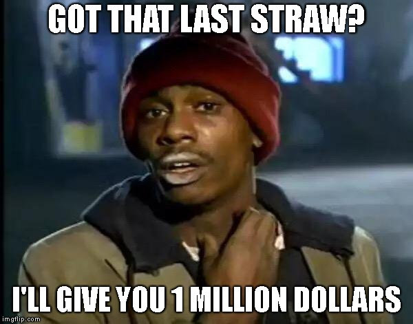 Y'all Got Any More Of That | GOT THAT LAST STRAW? I'LL GIVE YOU 1 MILLION DOLLARS | image tagged in memes,y'all got any more of that | made w/ Imgflip meme maker