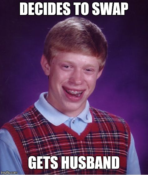 Bad Luck Brian Meme | DECIDES TO SWAP GETS HUSBAND | image tagged in memes,bad luck brian | made w/ Imgflip meme maker