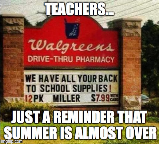 BACK TO SCHOOL! | TEACHERS... JUST A REMINDER THAT SUMMER IS ALMOST OVER . | image tagged in summer vacation,teachers,education | made w/ Imgflip meme maker