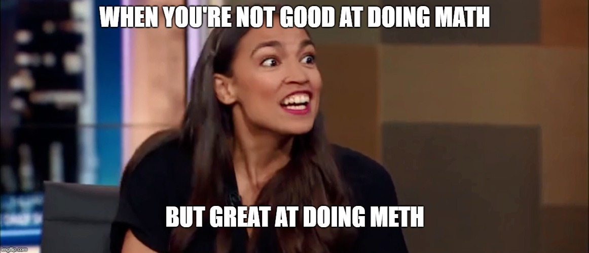 Ocasio-Cortez | WHEN YOU'RE NOT GOOD AT DOING MATH BUT GREAT AT DOING METH | image tagged in alexandria ocasio-cortez,meth,math | made w/ Imgflip meme maker